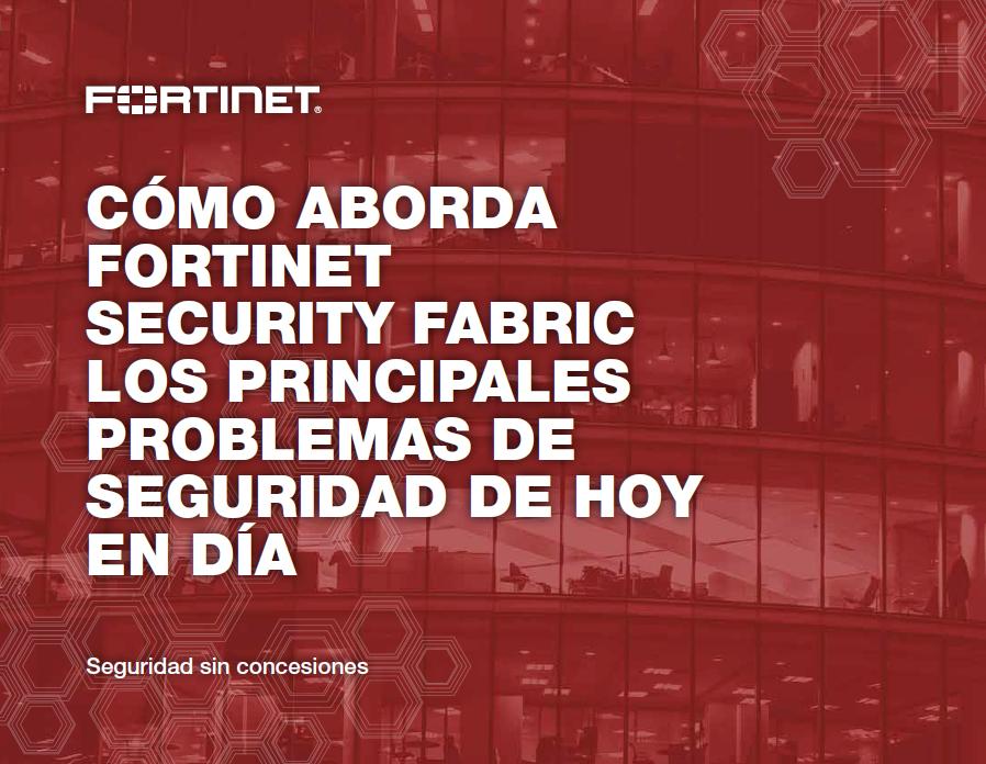 Cómo aborda Fortinet Security Fabric los principales problemas de seguridad de hoy en día