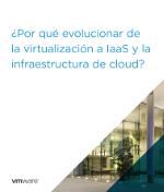 ¿Por qué evolucionar de la virtualización a IaaS y la infraestructura de cloud?