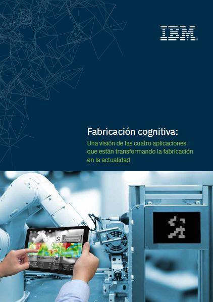 Fabricación cognitiva: Una visión de las cuatro aplicaciones que están transformando la fabricación en la actualidad