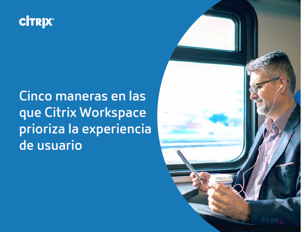 Cinco maneras en las que Citrix Workspace prioriza la experiencia de usuario